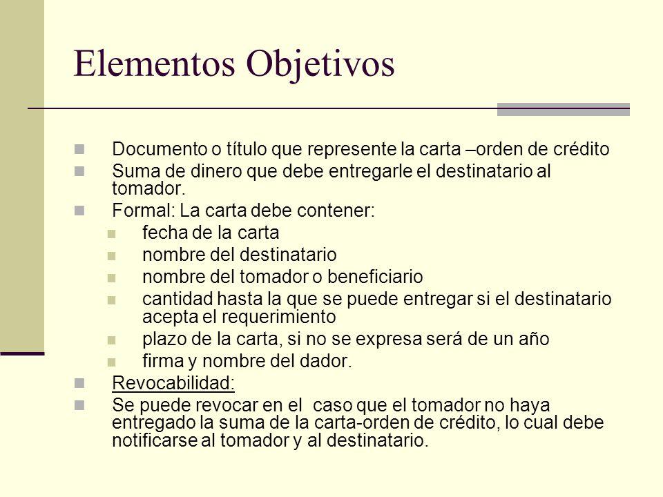 Elementos Objetivos Documento o título que represente la carta –orden de crédito Suma de dinero que debe entregarle el destinatario al tomador. Formal