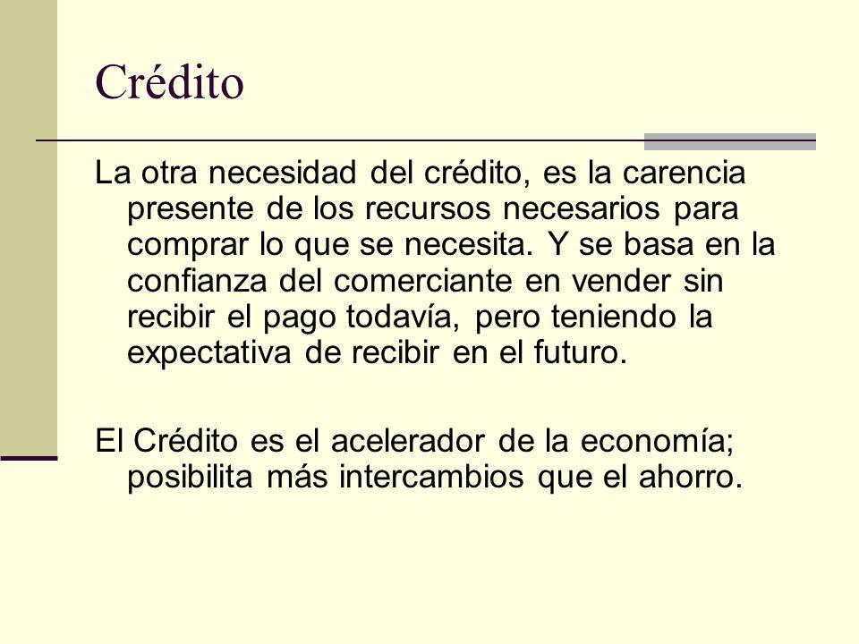 Crédito La otra necesidad del crédito, es la carencia presente de los recursos necesarios para comprar lo que se necesita. Y se basa en la confianza d