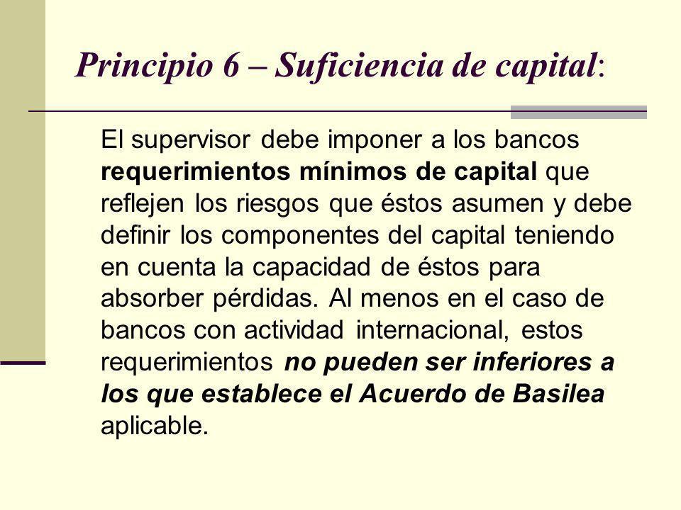 Principio 6 – Suficiencia de capital: El supervisor debe imponer a los bancos requerimientos mínimos de capital que reflejen los riesgos que éstos asu
