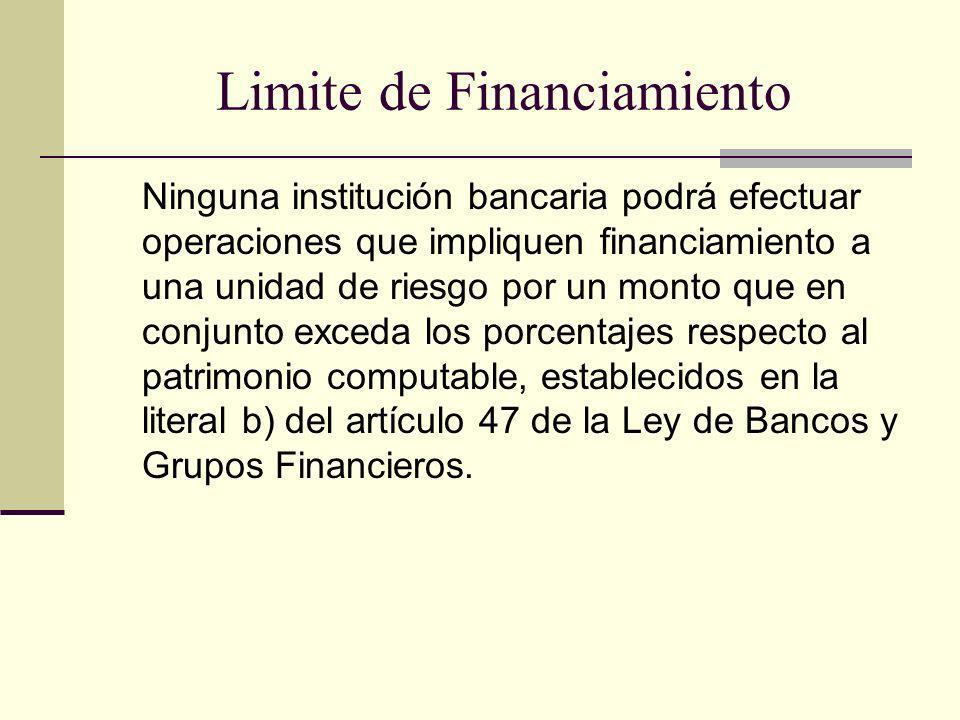 Limite de Financiamiento Ninguna institución bancaria podrá efectuar operaciones que impliquen financiamiento a una unidad de riesgo por un monto que