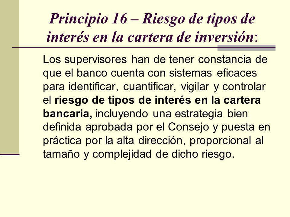 Principio 16 – Riesgo de tipos de interés en la cartera de inversión: Los supervisores han de tener constancia de que el banco cuenta con sistemas efi
