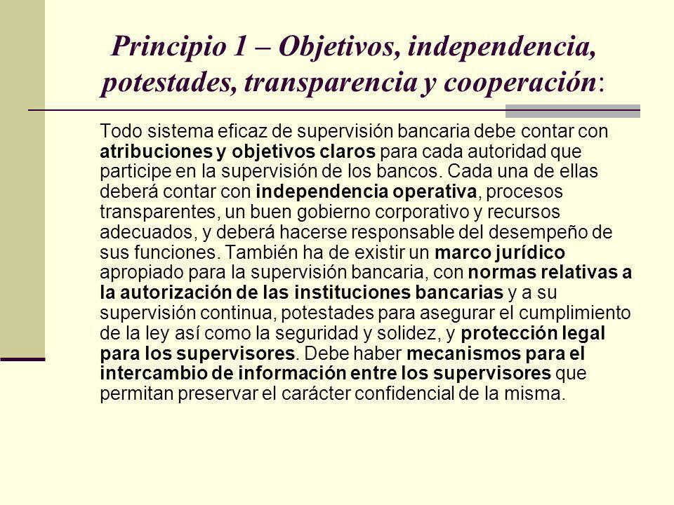 Principio 1 – Objetivos, independencia, potestades, transparencia y cooperación: Todo sistema eficaz de supervisión bancaria debe contar con atribucio