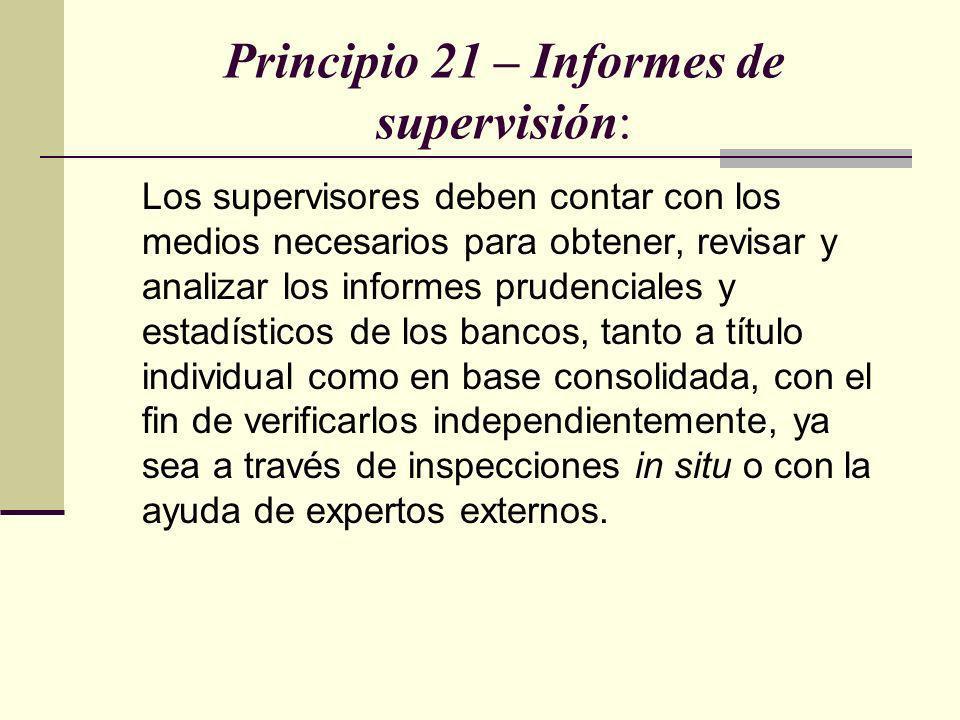 Principio 21 – Informes de supervisión: Los supervisores deben contar con los medios necesarios para obtener, revisar y analizar los informes prudenci