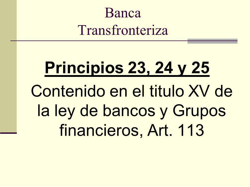 Banca Transfronteriza Principios 23, 24 y 25 Contenido en el titulo XV de la ley de bancos y Grupos financieros, Art. 113