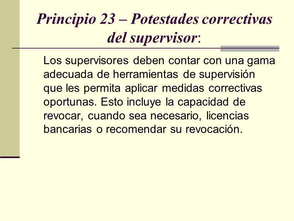 Principio 23 – Potestades correctivas del supervisor: Los supervisores deben contar con una gama adecuada de herramientas de supervisión que les permi