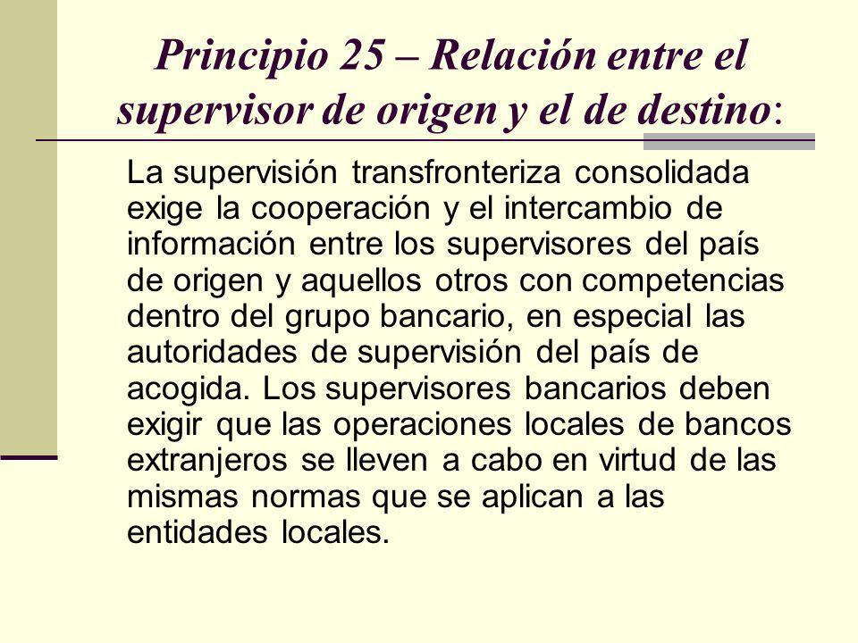 Principio 25 – Relación entre el supervisor de origen y el de destino: La supervisión transfronteriza consolidada exige la cooperación y el intercambi