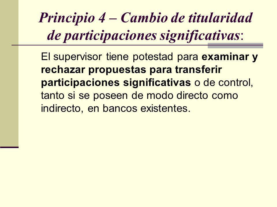 Principio 4 – Cambio de titularidad de participaciones significativas: El supervisor tiene potestad para examinar y rechazar propuestas para transferi