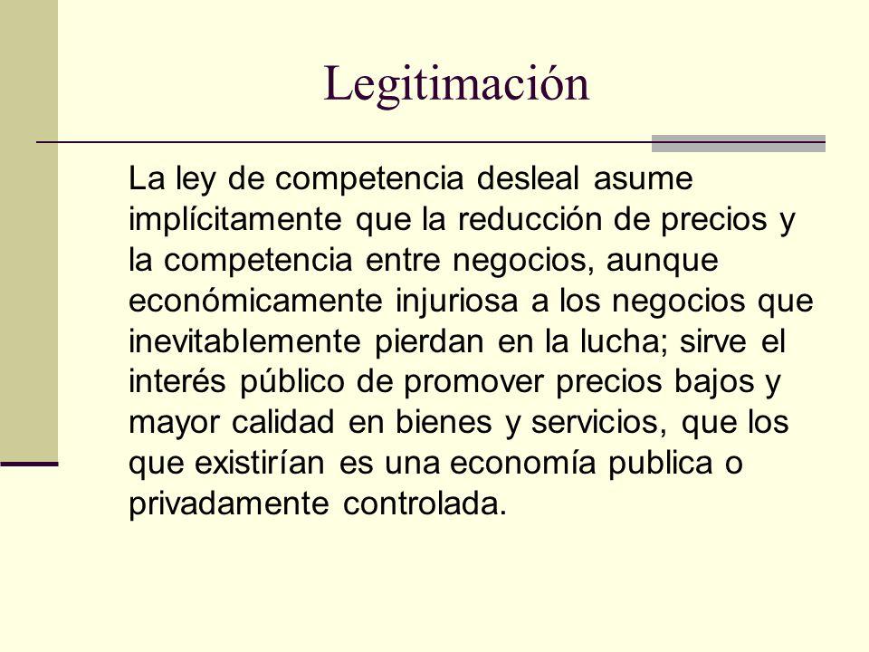 Legitimación La ley de competencia desleal asume implícitamente que la reducción de precios y la competencia entre negocios, aunque económicamente inj