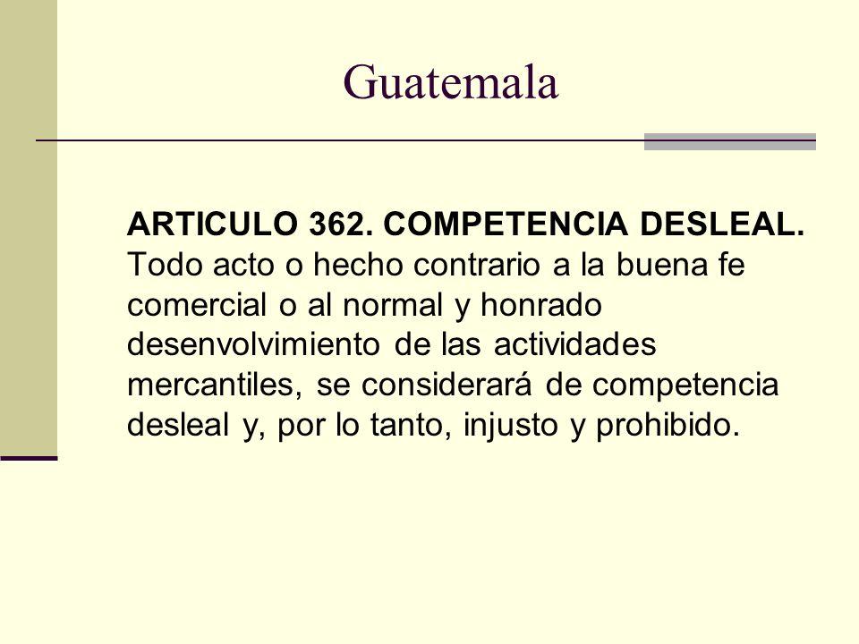 Guatemala ARTICULO 362. COMPETENCIA DESLEAL. Todo acto o hecho contrario a la buena fe comercial o al normal y honrado desenvolvimiento de las activid