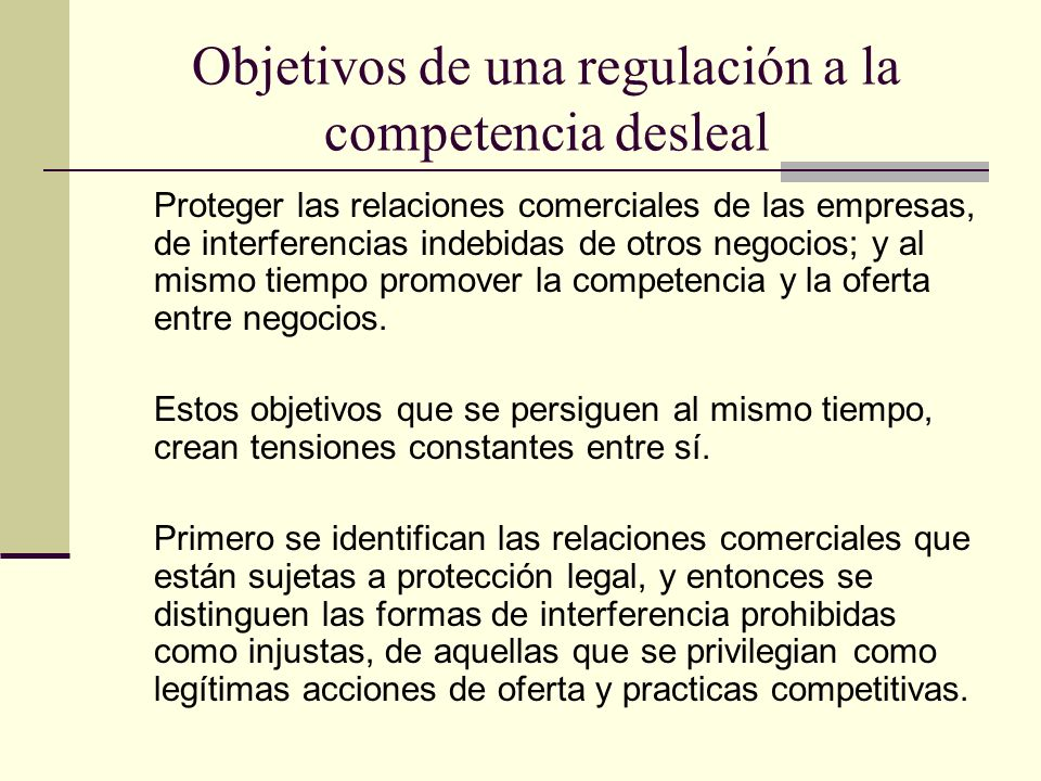 Objetivos de una regulación a la competencia desleal Proteger las relaciones comerciales de las empresas, de interferencias indebidas de otros negocio