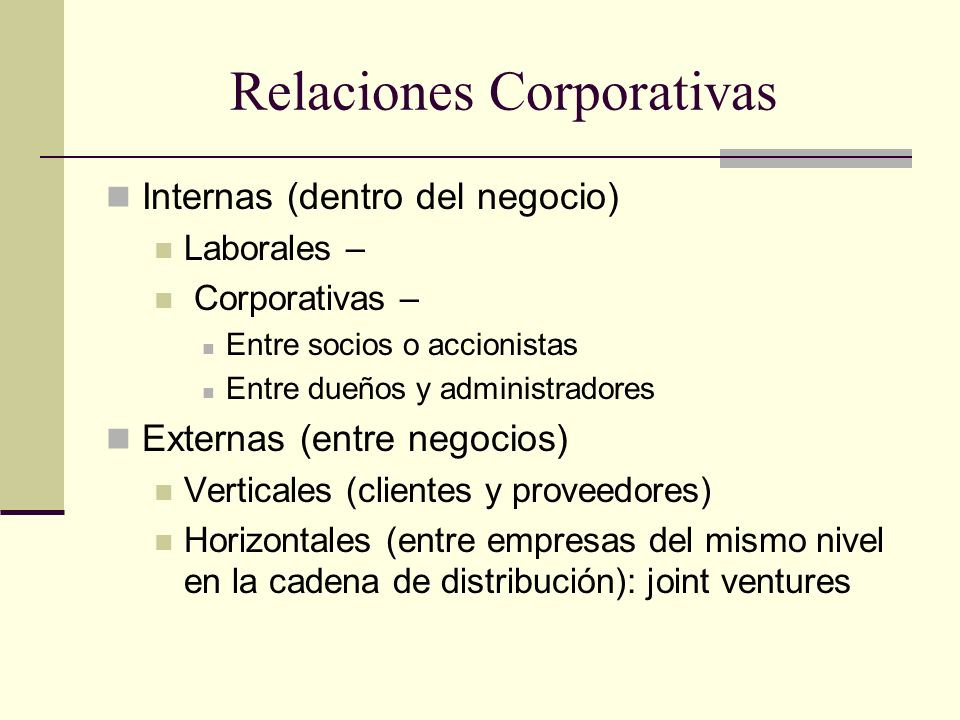 Relaciones Corporativas Internas (dentro del negocio) Laborales – Corporativas – Entre socios o accionistas Entre dueños y administradores Externas (e