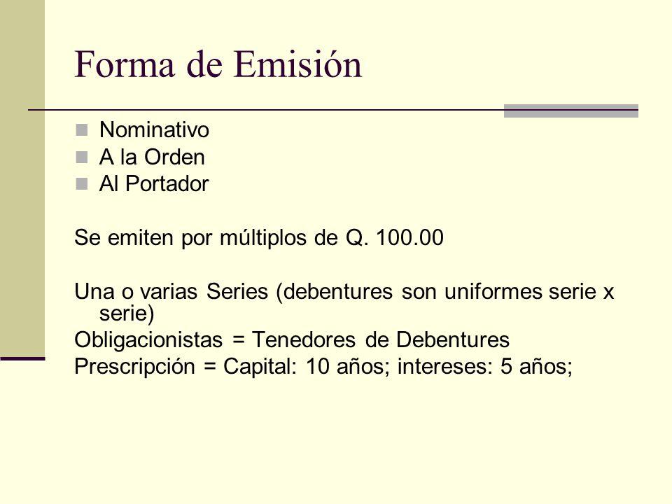 Forma de Emisión Nominativo A la Orden Al Portador Se emiten por múltiplos de Q. 100.00 Una o varias Series (debentures son uniformes serie x serie) O