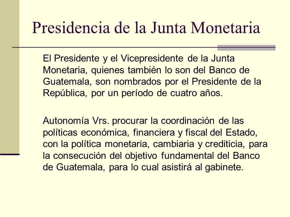 Presidencia de la Junta Monetaria El Presidente y el Vicepresidente de la Junta Monetaria, quienes también lo son del Banco de Guatemala, son nombrado
