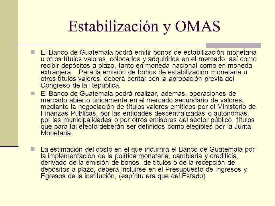 Estabilización y OMAS El Banco de Guatemala podrá emitir bonos de estabilización monetaria u otros títulos valores, colocarlos y adquirirlos en el mer