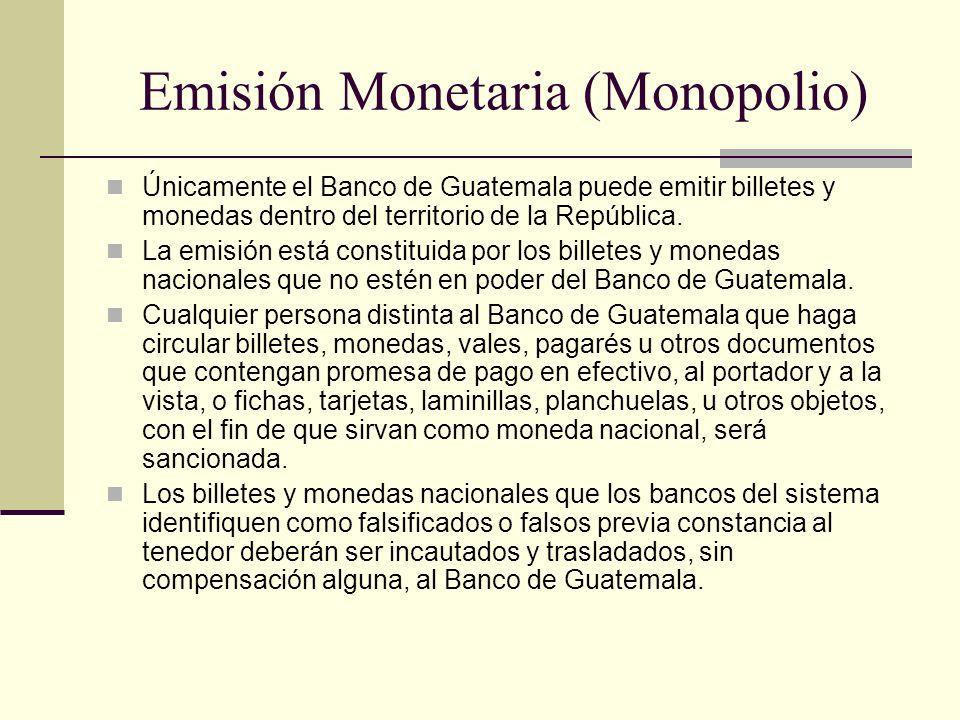 Emisión Monetaria (Monopolio) Únicamente el Banco de Guatemala puede emitir billetes y monedas dentro del territorio de la República. La emisión está