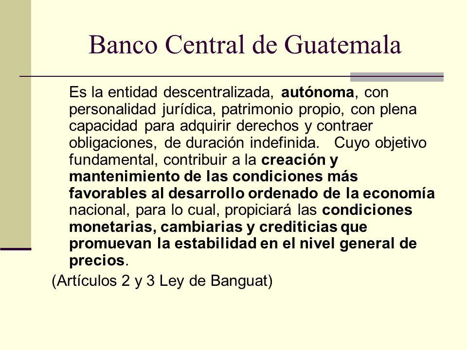 Banco Central de Guatemala Es la entidad descentralizada, autónoma, con personalidad jurídica, patrimonio propio, con plena capacidad para adquirir de