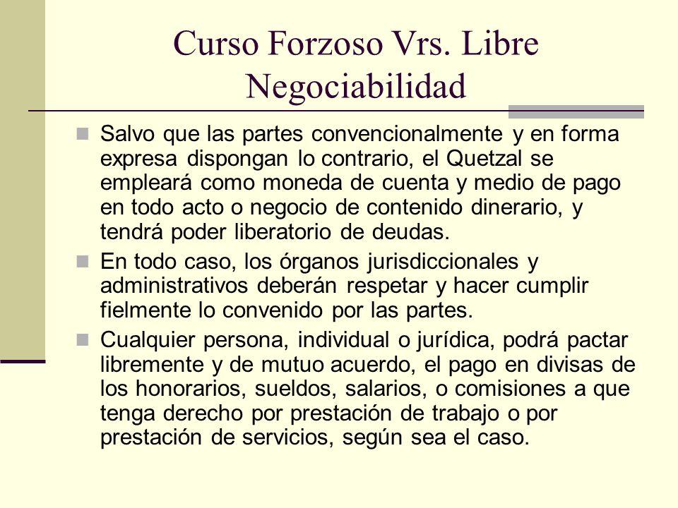 Curso Forzoso Vrs. Libre Negociabilidad Salvo que las partes convencionalmente y en forma expresa dispongan lo contrario, el Quetzal se empleará como
