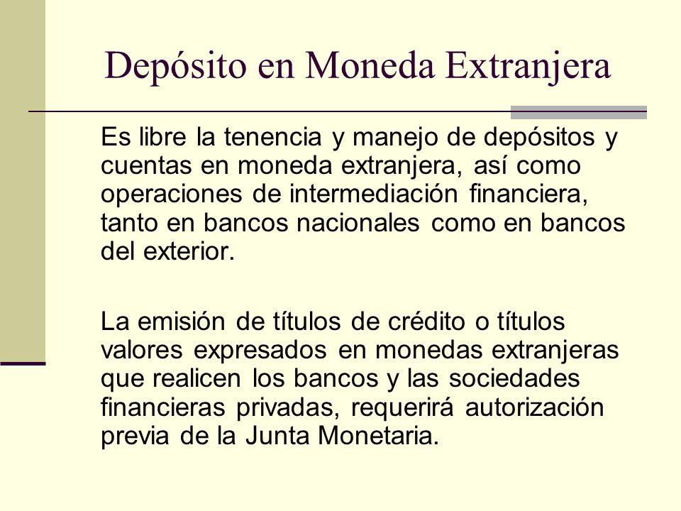 Depósito en Moneda Extranjera Es libre la tenencia y manejo de depósitos y cuentas en moneda extranjera, así como operaciones de intermediación financ