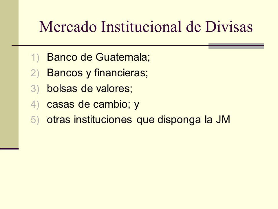Mercado Institucional de Divisas 1) Banco de Guatemala; 2) Bancos y financieras; 3) bolsas de valores; 4) casas de cambio; y 5) otras instituciones qu