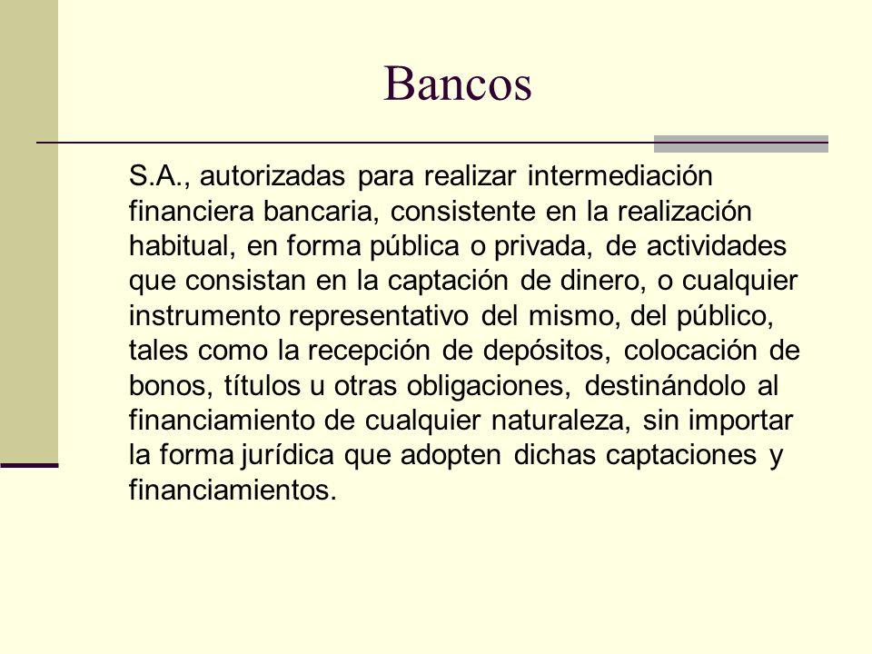 Bancos S.A., autorizadas para realizar intermediación financiera bancaria, consistente en la realización habitual, en forma pública o privada, de acti