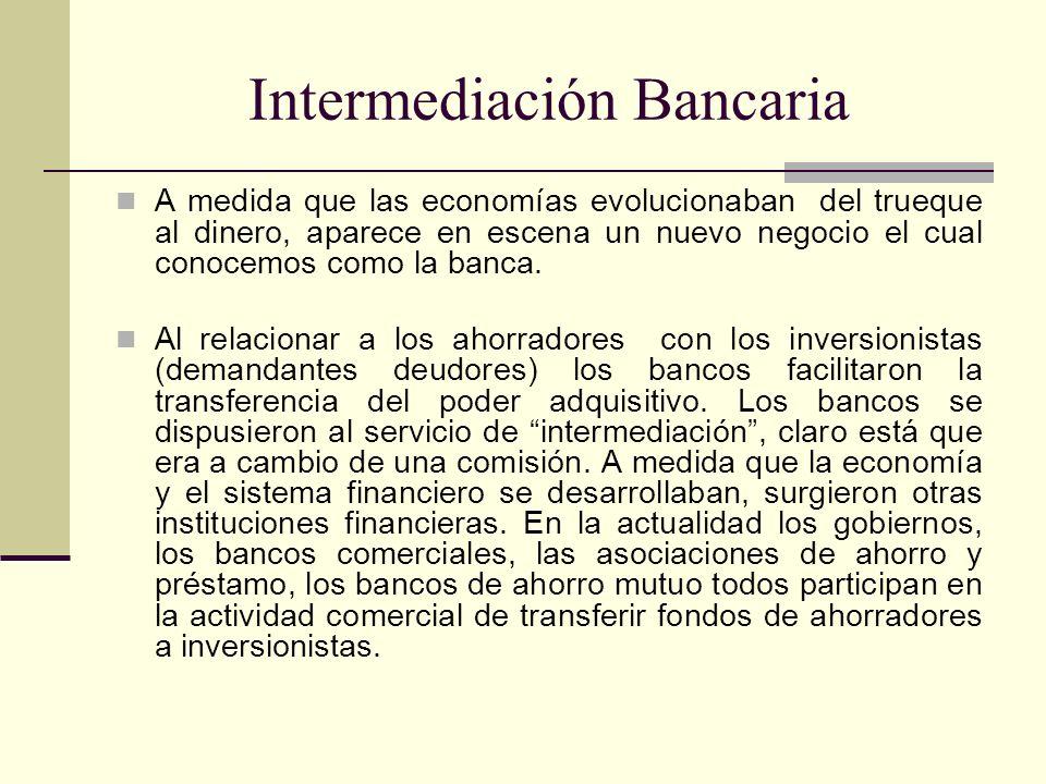 Intermediación Bancaria A medida que las economías evolucionaban del trueque al dinero, aparece en escena un nuevo negocio el cual conocemos como la b