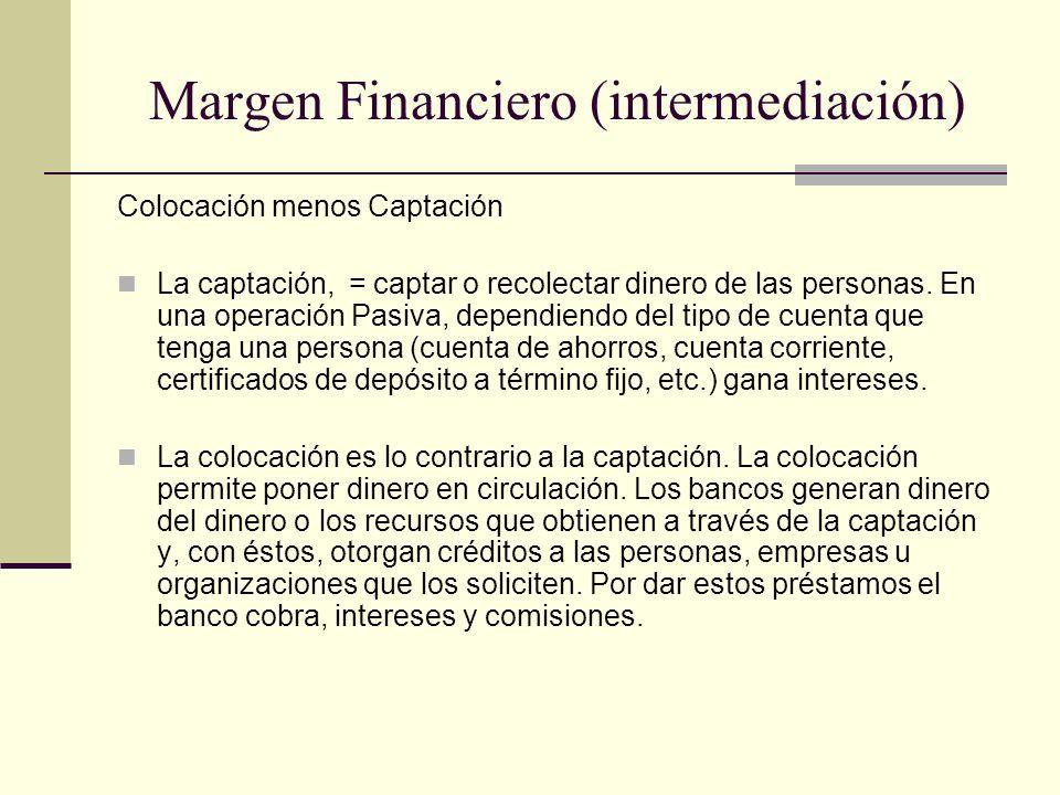Margen Financiero (intermediación) Colocación menos Captación La captación, = captar o recolectar dinero de las personas. En una operación Pasiva, dep