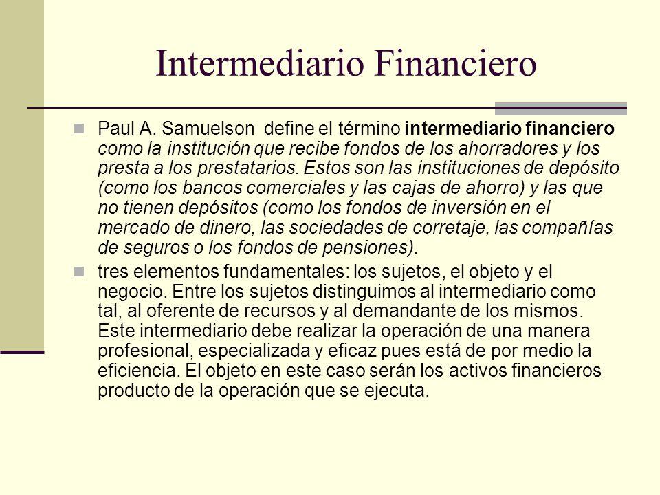 Intermediario Financiero Paul A. Samuelson define el término intermediario financiero como la institución que recibe fondos de los ahorradores y los p