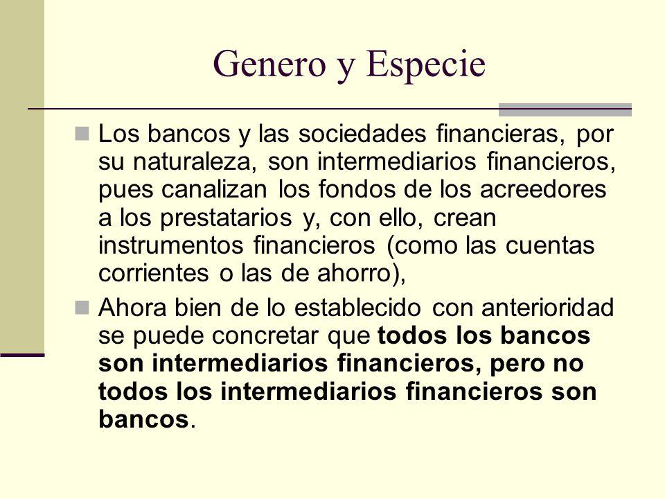 Genero y Especie Los bancos y las sociedades financieras, por su naturaleza, son intermediarios financieros, pues canalizan los fondos de los acreedor