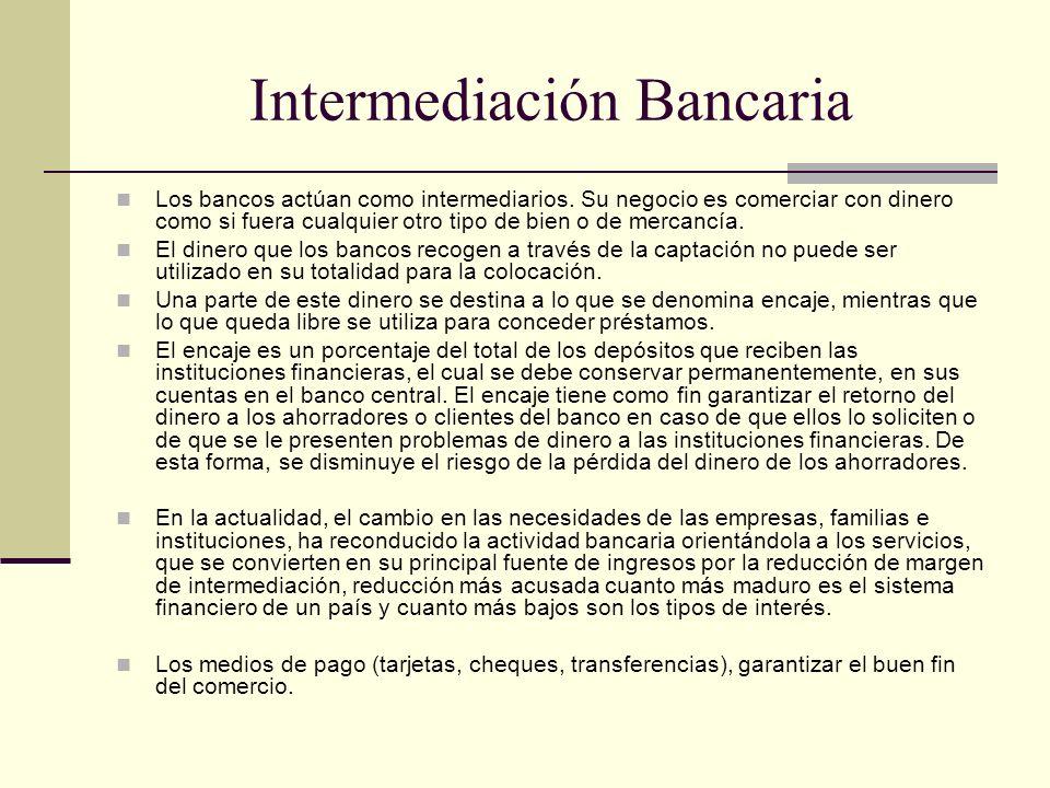 Intermediación Bancaria Los bancos actúan como intermediarios. Su negocio es comerciar con dinero como si fuera cualquier otro tipo de bien o de merca