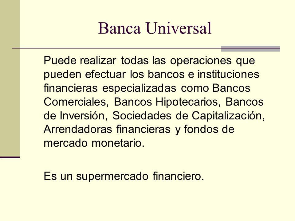Banca Universal Puede realizar todas las operaciones que pueden efectuar los bancos e instituciones financieras especializadas como Bancos Comerciales