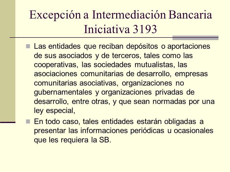 Excepción a Intermediación Bancaria Iniciativa 3193 Las entidades que reciban depósitos o aportaciones de sus asociados y de terceros, tales como las