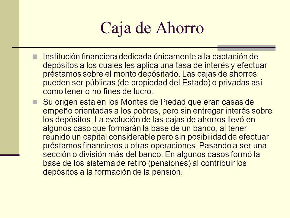 Caja de Ahorro Institución financiera dedicada únicamente a la captación de depósitos a los cuales les aplica una tasa de interés y efectuar préstamos