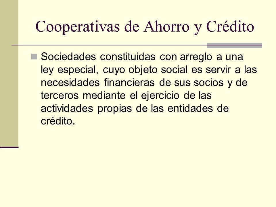 Cooperativas de Ahorro y Crédito Sociedades constituidas con arreglo a una ley especial, cuyo objeto social es servir a las necesidades financieras de