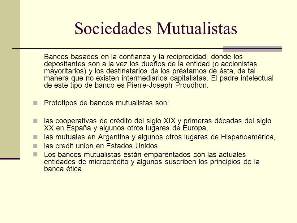 Sociedades Mutualistas Bancos basados en la confianza y la reciprocidad, donde los depositantes son a la vez los dueños de la entidad (o accionistas m