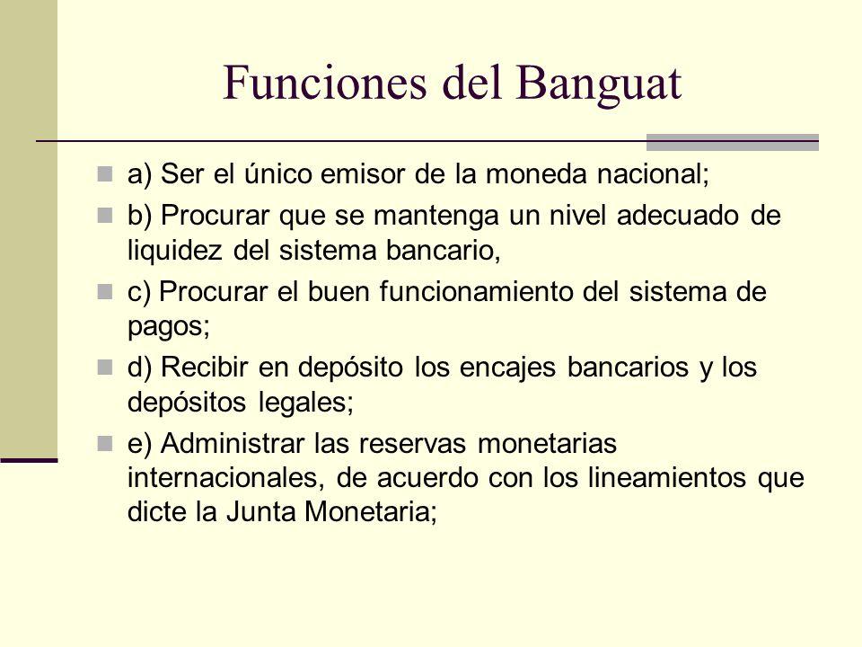Funciones del Banguat a) Ser el único emisor de la moneda nacional; b) Procurar que se mantenga un nivel adecuado de liquidez del sistema bancario, c)