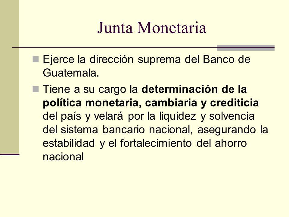 Junta Monetaria Ejerce la dirección suprema del Banco de Guatemala. Tiene a su cargo la determinación de la política monetaria, cambiaria y crediticia
