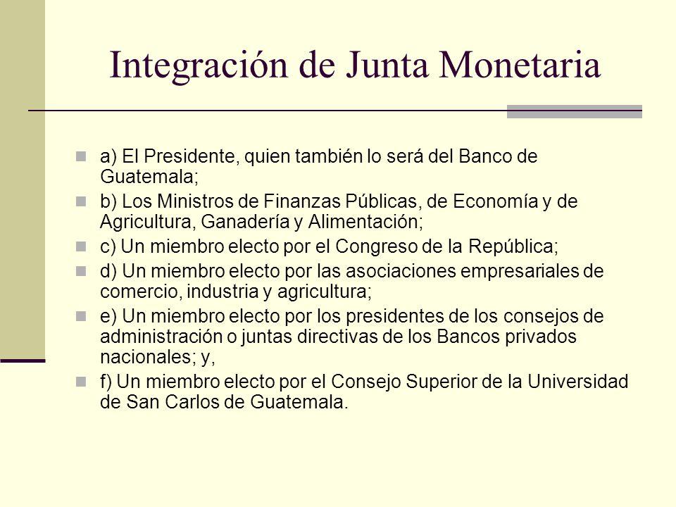 Integración de Junta Monetaria a) El Presidente, quien también lo será del Banco de Guatemala; b) Los Ministros de Finanzas Públicas, de Economía y de