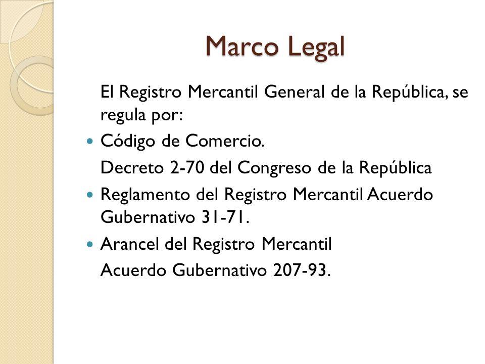 Marco Legal El Registro Mercantil General de la República, se regula por: Código de Comercio. Decreto 2-70 del Congreso de la República Reglamento del
