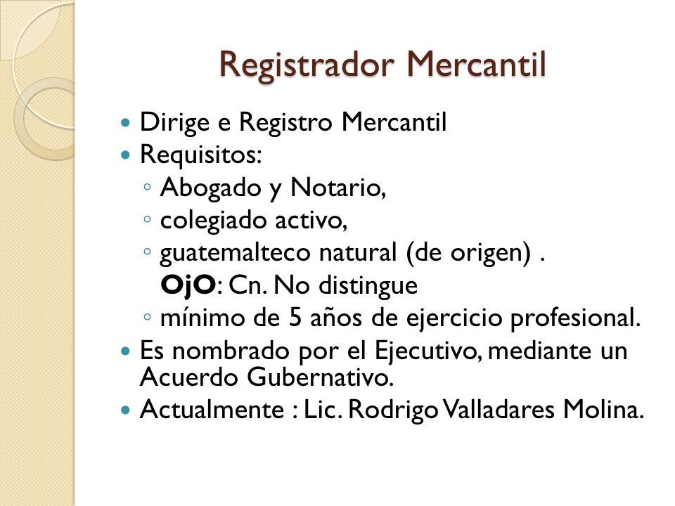 Registrador Mercantil Dirige e Registro Mercantil Requisitos: Abogado y Notario, colegiado activo, guatemalteco natural (de origen). OjO: Cn. No disti