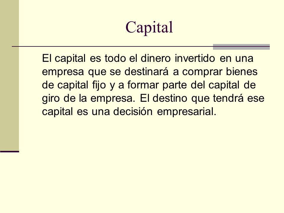 Capital El capital es todo el dinero invertido en una empresa que se destinará a comprar bienes de capital fijo y a formar parte del capital de giro d