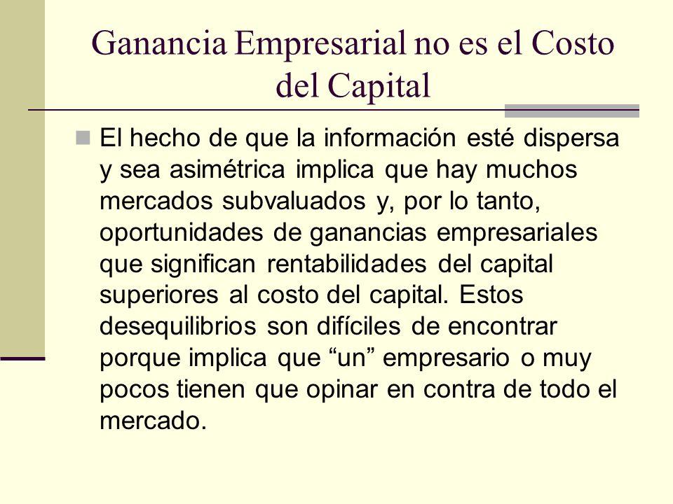 Ganancia Empresarial no es el Costo del Capital El hecho de que la información esté dispersa y sea asimétrica implica que hay muchos mercados subvalua