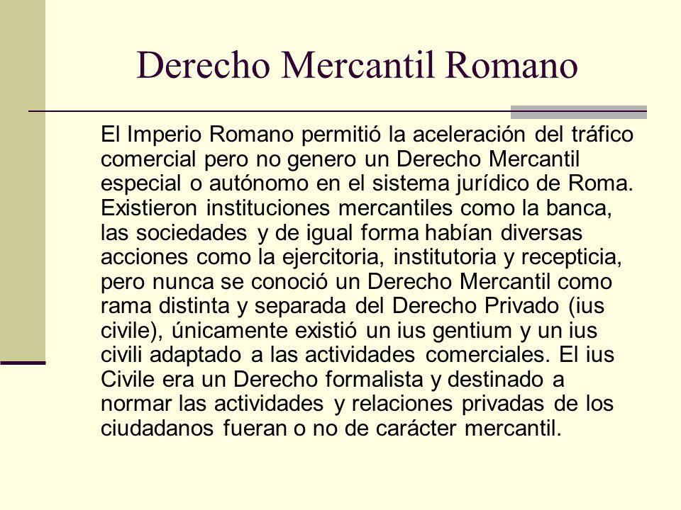 Derecho Mercantil Romano El Imperio Romano permitió la aceleración del tráfico comercial pero no genero un Derecho Mercantil especial o autónomo en el