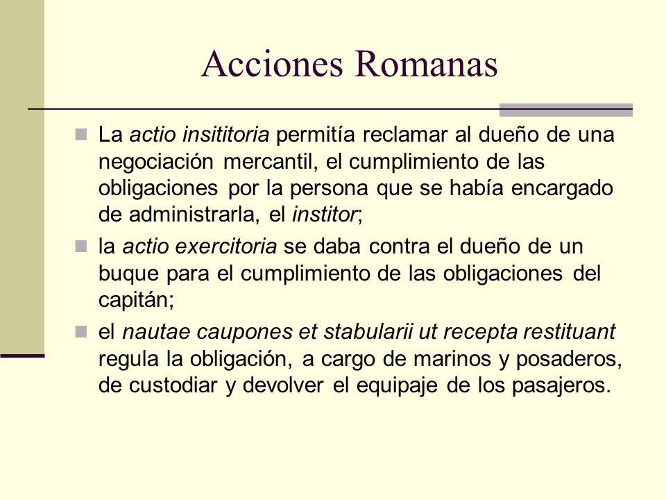 Acciones Romanas La actio insititoria permitía reclamar al dueño de una negociación mercantil, el cumplimiento de las obligaciones por la persona que