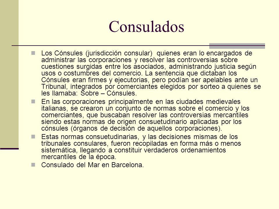 Consulados Los Cónsules (jurisdicción consular) quienes eran lo encargados de administrar las corporaciones y resolver las controversias sobre cuestio