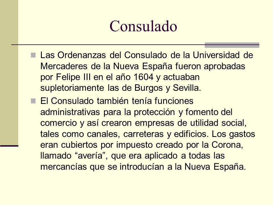 Consulado Las Ordenanzas del Consulado de la Universidad de Mercaderes de la Nueva España fueron aprobadas por Felipe III en el año 1604 y actuaban su