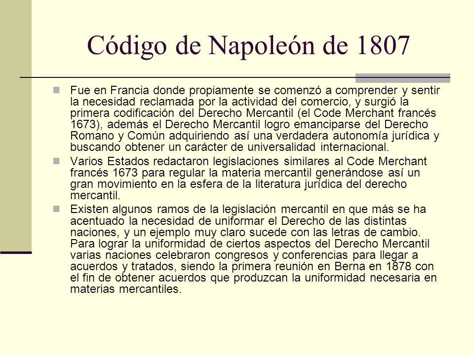 Código de Napoleón de 1807 Fue en Francia donde propiamente se comenzó a comprender y sentir la necesidad reclamada por la actividad del comercio, y s