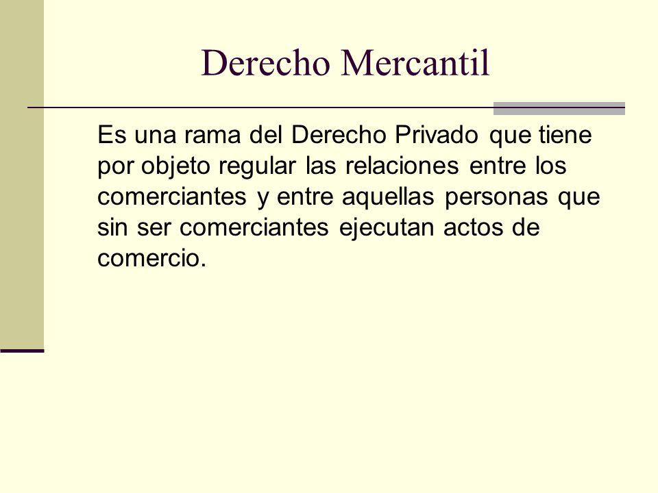 Derecho Mercantil Es una rama del Derecho Privado que tiene por objeto regular las relaciones entre los comerciantes y entre aquellas personas que sin