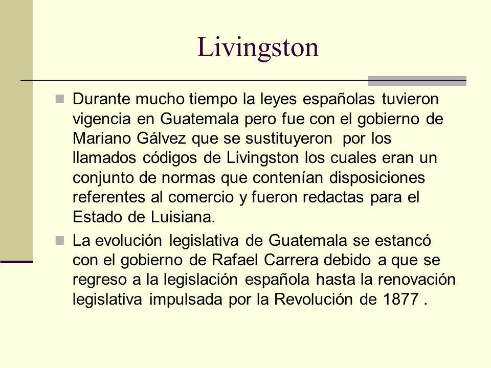 Livingston Durante mucho tiempo la leyes españolas tuvieron vigencia en Guatemala pero fue con el gobierno de Mariano Gálvez que se sustituyeron por l