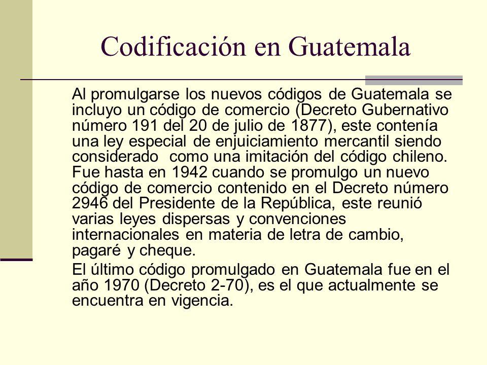 Codificación en Guatemala Al promulgarse los nuevos códigos de Guatemala se incluyo un código de comercio (Decreto Gubernativo número 191 del 20 de ju