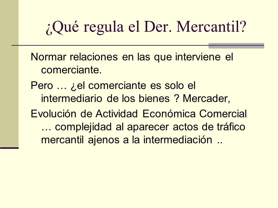 ¿Qué regula el Der. Mercantil? Normar relaciones en las que interviene el comerciante. Pero … ¿el comerciante es solo el intermediario de los bienes ?